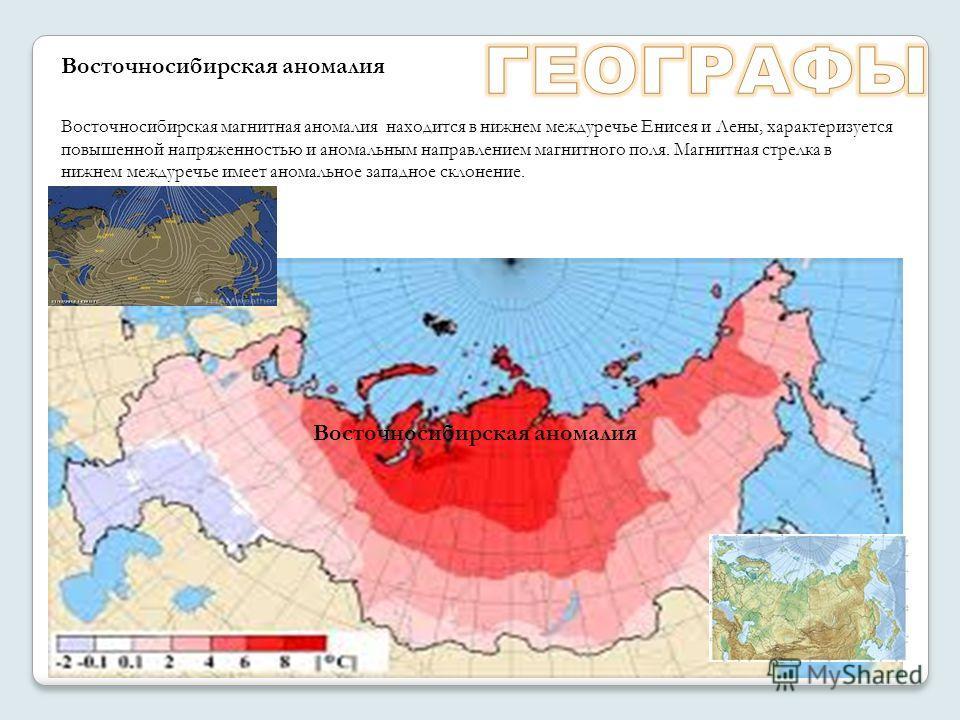 Восточносибирская магнитная аномалия находится в нижнем междуречье Енисея и Лены, характеризуется повышенной напряженностью и аномальным направлением магнитного поля. Магнитная стрелка в нижнем междуречье имеет аномальное западное склонение. Восточно