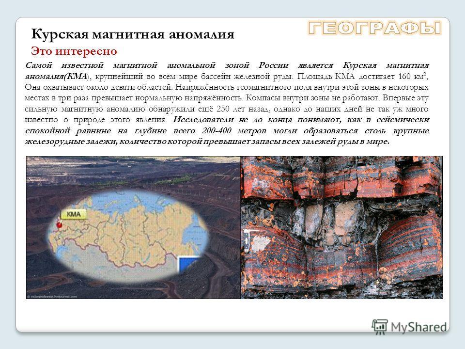 Самой известной магнитной аномальной зоной России является Курская магнитная аномалия(КМА), крупнейший во всём мире бассейн железной руды. Площадь КМА достигает 160 км 2, Она охватывает около девяти областей. Напряжённость геомагнитного поля внутри э