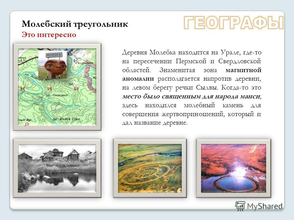 Деревня Молебка находится на Урале, где-то на пересечении Пермской и Свердловской областей. Знаменитая зона магнитной аномалии располагается напротив деревни, на левом берегу речки Сылвы. Когда-то это место было священным для народа манси, здесь нахо
