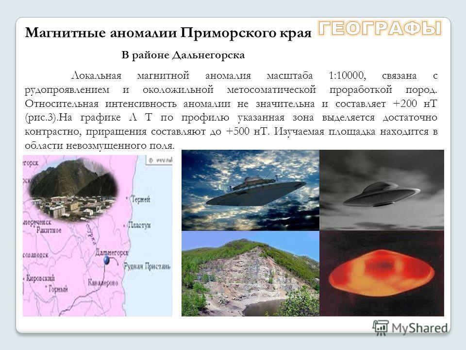 В районе Дальнегорска Магнитные аномалии Приморского края Локальная магнитной аномалия масштаба 1:10000, связана с рудопроявлением и околожильной метосоматической проработкой пород. Относительная интенсивность аномалии не значительна и составляет +20