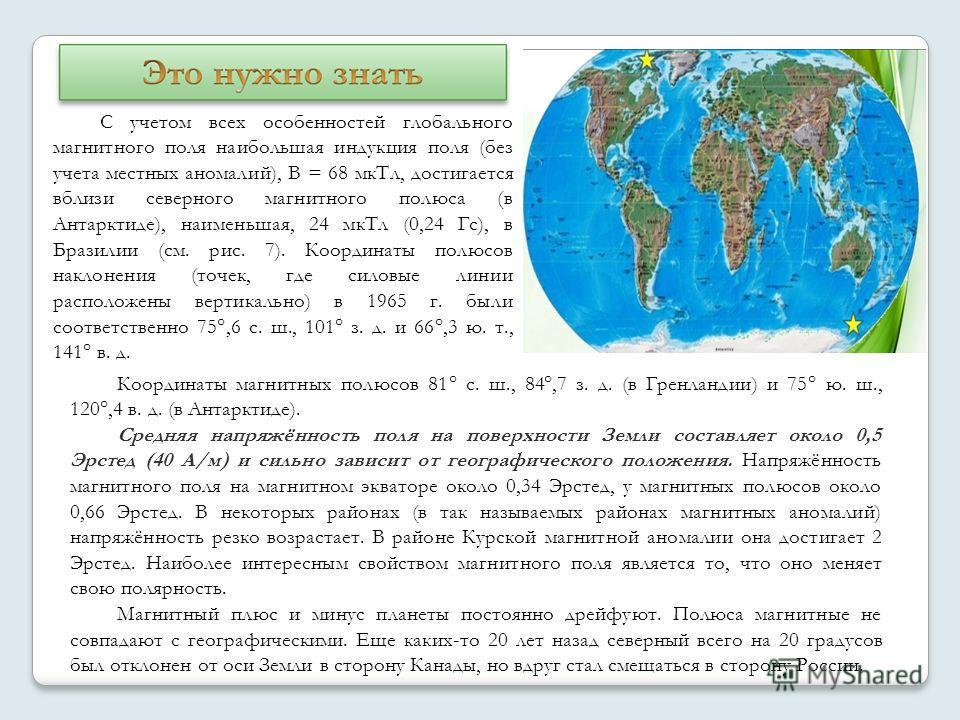 Координаты магнитных полюсов 81° с. ш., 84°,7 з. д. (в Гренландии) и 75° ю. ш., 120°,4 в. д. (в Антарктиде). Средняя напряжённость поля на поверхности Земли составляет около 0,5 Эрстед (40 А/м) и сильно зависит от географического положения. Напряжённ