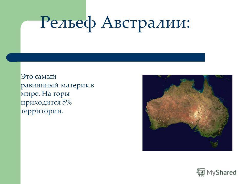 Рельеф Австралии: Это самый равнинный материк в мире. На горы приходится 5% территории.