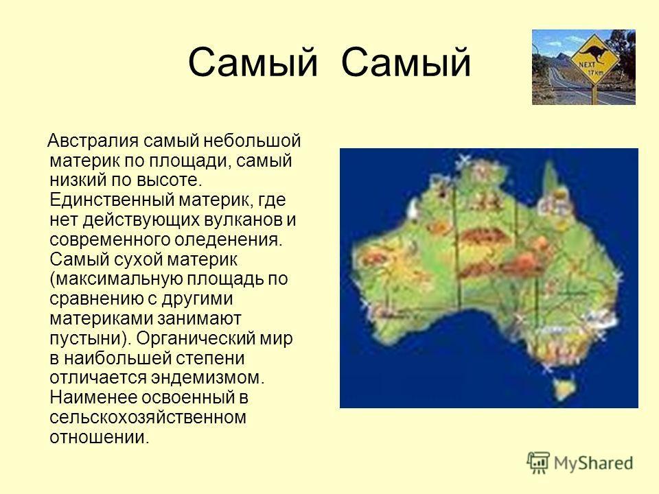 Самый Австралия самый небольшой материк по площади, самый низкий по высоте. Единственный материк, где нет действующих вулканов и современного оледенения. Самый сухой материк (максимальную площадь по сравнению с другими материками занимают пустыни). О