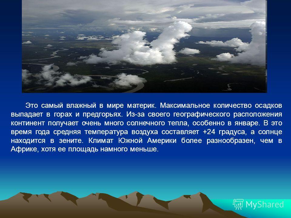 Это самый влажный в мире материк. Максимальное количество осадков выпадает в горах и предгорьях. Из-за своего географического расположения континент получает очень много солнечного тепла, особенно в январе. В это время года средняя температура воздух