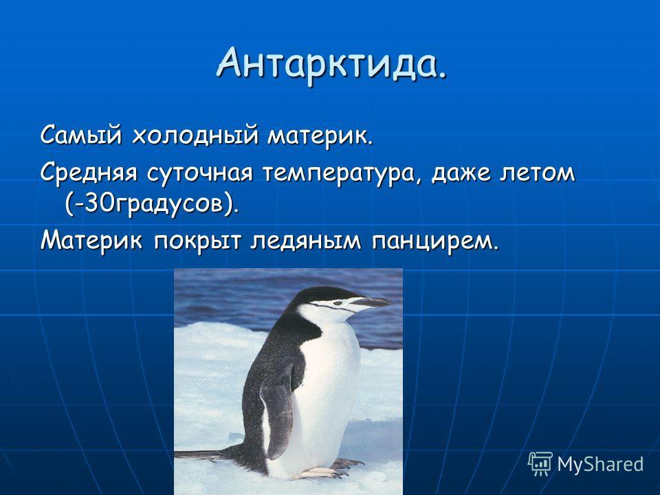 Антарктида. Самый холодный материк. Средняя суточная температура, даже летом (-30 градусов). Материк покрыт ледяным панцирем.