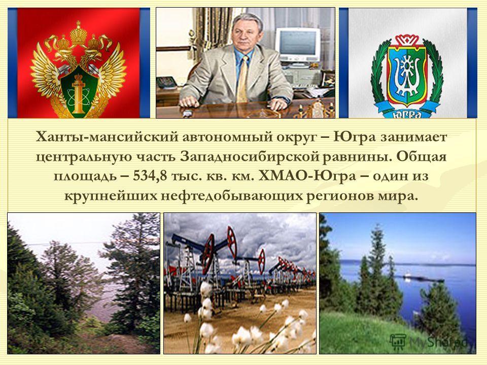 Ханты-мансийский автономный округ – Югра занимает центральную часть Западносибирской равнины. Общая площадь – 534,8 тыс. кв. км. ХМАО-Югра – один из крупнейших нефтедобывающих регионов мира.