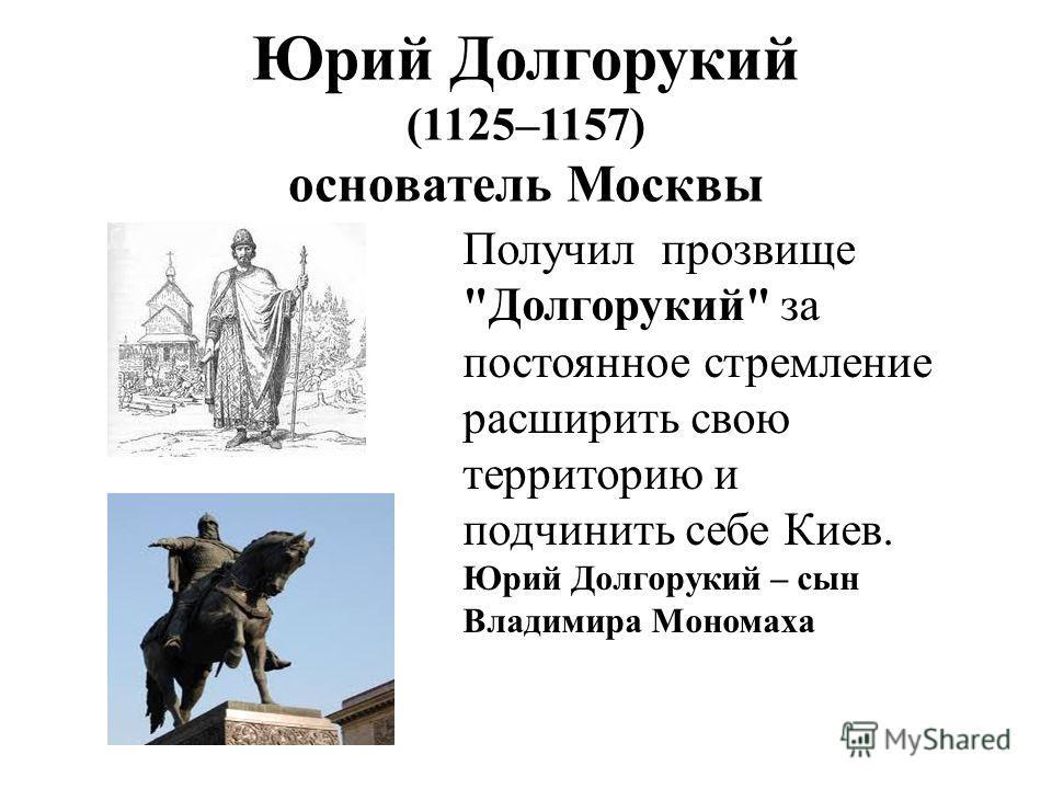 Юрий Долгорукий (1125–1157) основатель Москвы Получил прозвище Долгорукий за постоянное стремление расширить свою территорию и подчинить себе Киев. Юрий Долгорукий – сын Владимира Мономаха