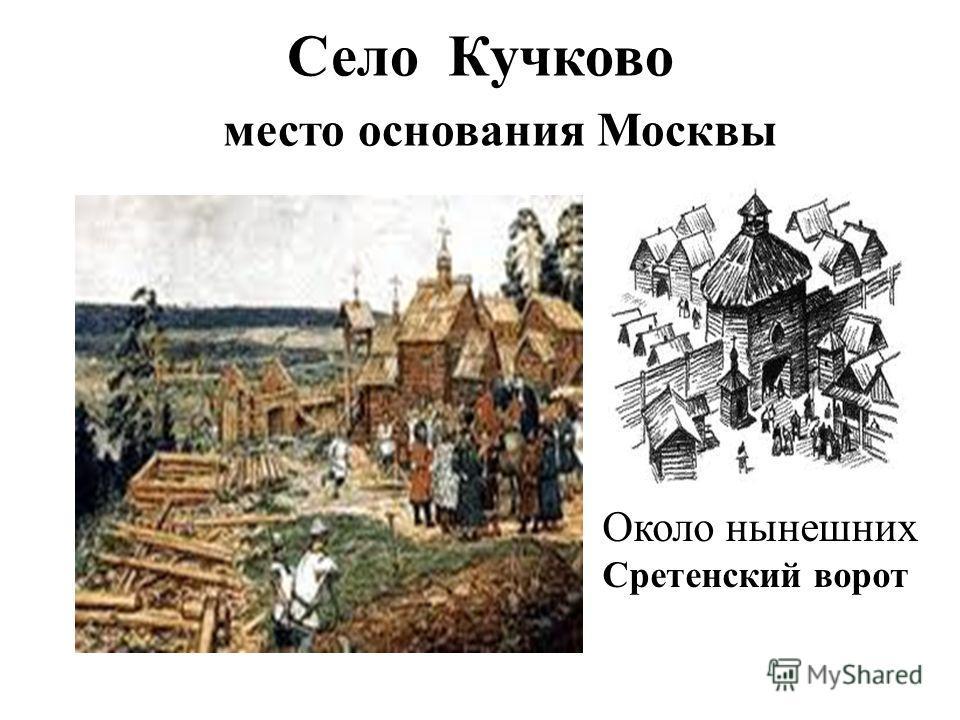 Село Кучково место основания Москвы Около нынешних Сретенский ворот