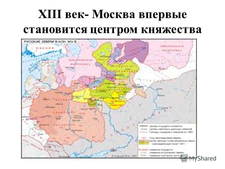 XIII век- Москва впервые становится центром княжества
