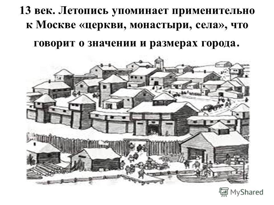 13 век. Летопись упоминает применительно к Москве «церкви, монастыри, села», что говорит о значении и размерах города.