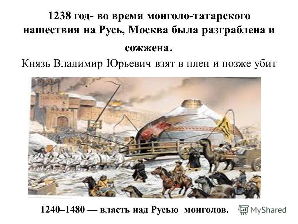 1238 год- во время монголо-татарского нашествия на Русь, Москва была разграблена и сожжена. Князь Владимир Юрьевич взят в плен и позже убит 1240–1480 власть над Русью монголов.