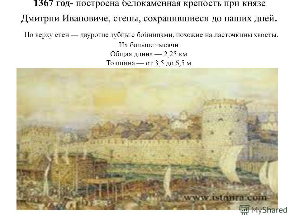 1367 год- построена белокаменная крепость при князе Дмитрии Ивановиче, стены, сохранившиеся до наших дней. По верху стен двурогие зубцы с бойницами, похожие на ласточкины хвосты. Их больше тысячи. Общая длина 2,25 км. Толщина от 3,5 до 6,5 м. Высота