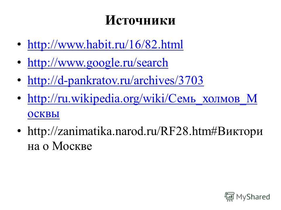 Источники http://www.habit.ru/16/82. html http://www.google.ru/search http://d-pankratov.ru/archives/3703 http://ru.wikipedia.org/wiki/Семь_холмов_М осквы http://ru.wikipedia.org/wiki/Семь_холмов_М осквы http://zanimatika.narod.ru/RF28.htm#Виктори на