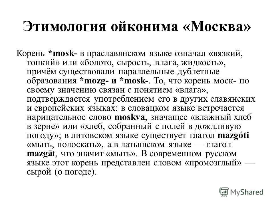 Этимология ойконима «Москва» Корень *mosk- в праславянском языке означал «вязкий, топкий» или «болото, сырость, влага, жидкость», причём существовали параллельные дублетные образования *mozg- и *mosk-. То, что корень моск- по своему значению связан с