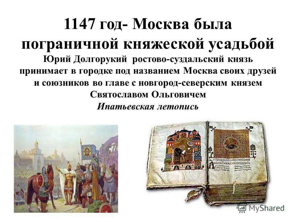 1147 год- Москва была пограничной княжеской усадьбой Юрий Долгорукий ростово-суздальский князь принимает в городке под названием Москва своих друзей и союзников во главе с новгород-северским князем Святославом Ольговичем Ипатьевская летопись