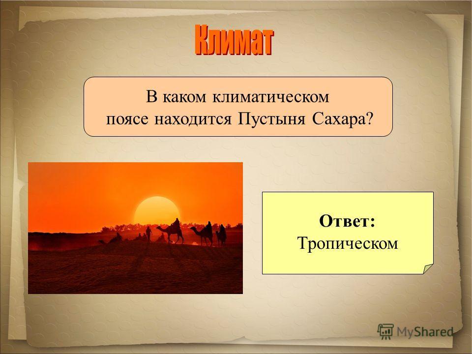 В каком климатическом поясе находится Пустыня Сахара? Ответ: Тропическом