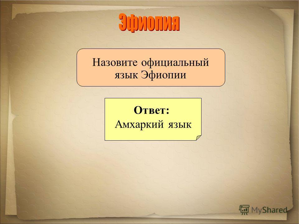 Назовите официальный язык Эфиопии Ответ: Амхаркий язык