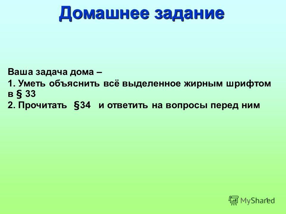 1 Домашнее задание Ваша задача дома – 1. Уметь объяснить всё выделенное жирным шрифтом в § 33 2. Прочитать §34 и ответить на вопросы перед ним