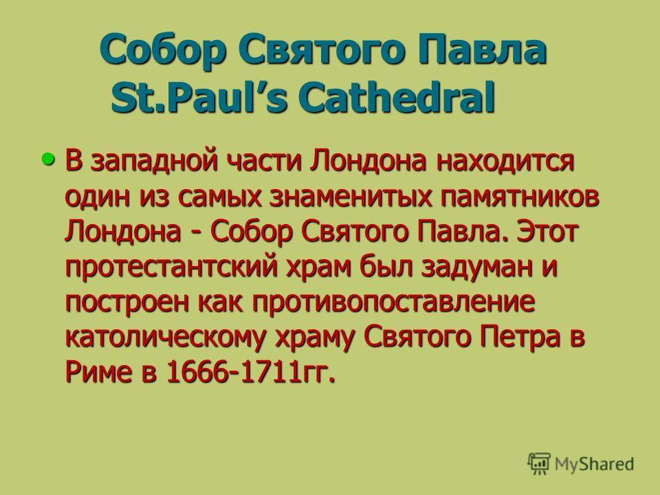 Собор Святого Павла St.Pauls Cathedral Собор Святого Павла St.Pauls Cathedral В западной части Лондона находится один из самых знаменитых памятников Лондона - Собор Святого Павла. Этот протестантский храм был задуман и построен как противопоставление