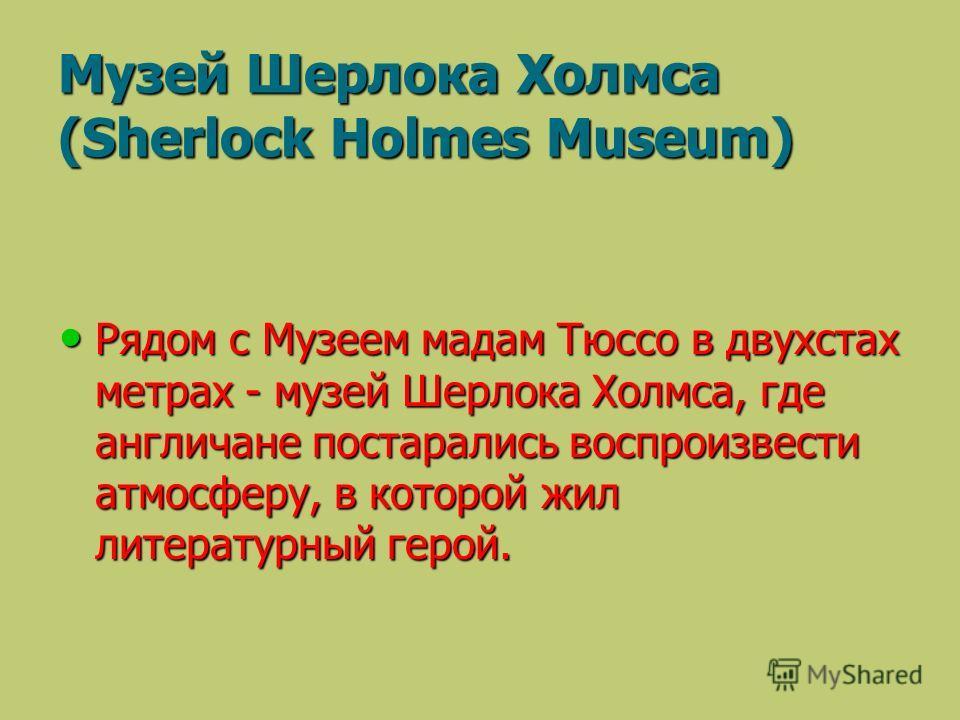 Рядом с Музеем мадам Тюссо в двухстах метрах - музей Шерлока Холмса, где англичане постарались воспроизвести атмосферу, в которой жил литературный герой. Рядом с Музеем мадам Тюссо в двухстах метрах - музей Шерлока Холмса, где англичане постарались в