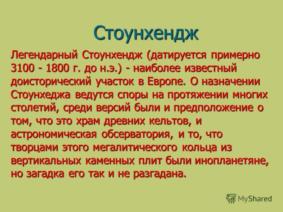 Стоунхендж Легендарный Стоунхендж (датируется примерно 3100 - 1800 г. до н.э.) - наиболее известный доисторический участок в Европе. О назначении Стоунхеджа ведутся cпоры на протяжении многих столетий, среди версий были и предположение о том, что это