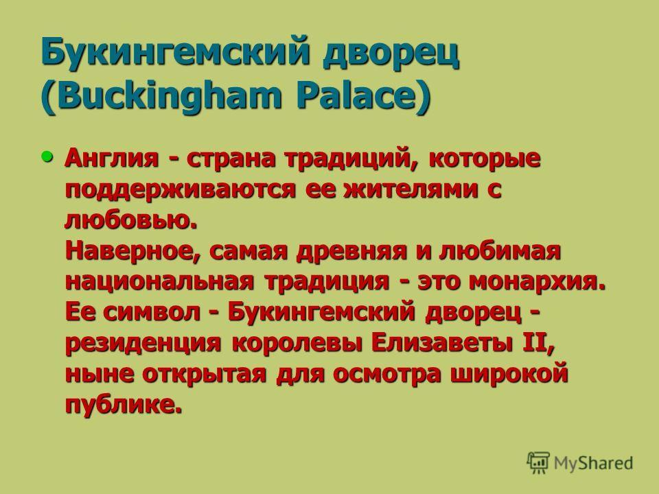 Англия - страна традиций, которые поддерживаются ее жителями с любовью. Наверное, самая древняя и любимая национальная традиция - это монархия. Ее символ - Букингемский дворец - резиденция королевы Елизаветы II, ныне открытая для осмотра широкой публ