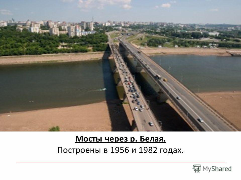 Мосты через р. Белая. Построены в 1956 и 1982 годах.