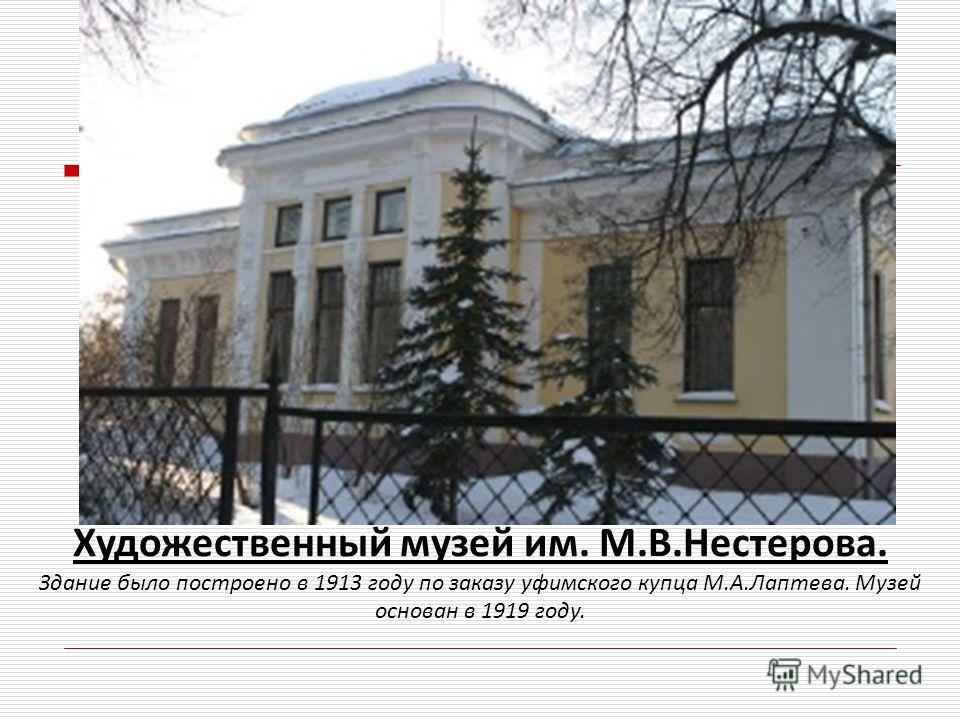 Художественный музей им. М.В.Нестерова. Здание было построено в 1913 году по заказу уфимского купца М.А.Лаптева. Музей основан в 1919 году.