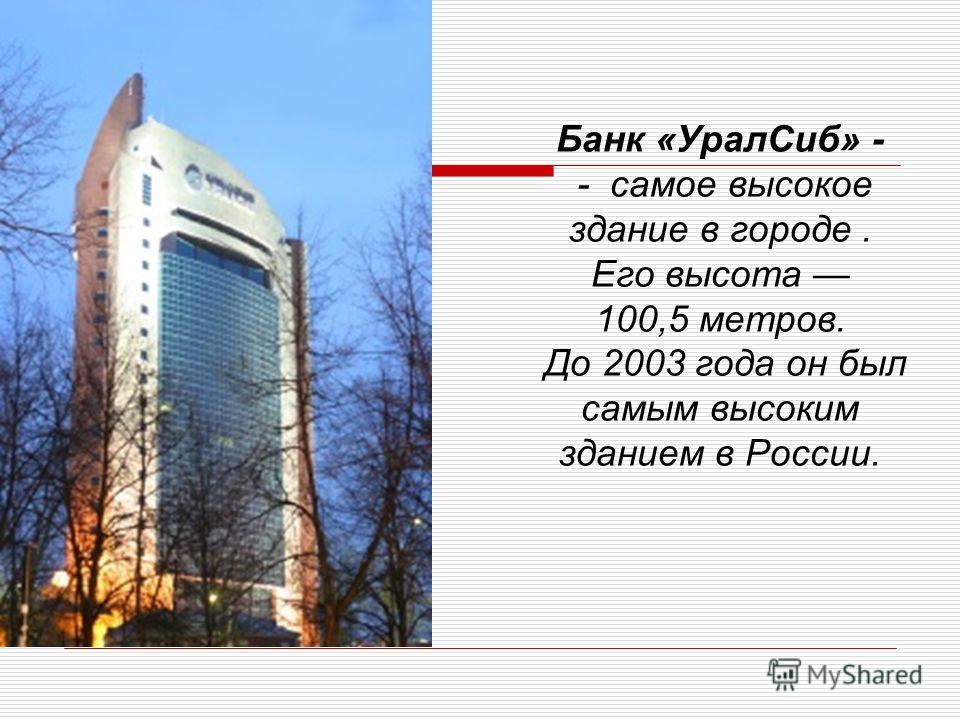 Банк «Урал Сиб» - - самое высокое здание в городе. Его высота 100,5 метров. До 2003 года он был самым высоким зданием в России.