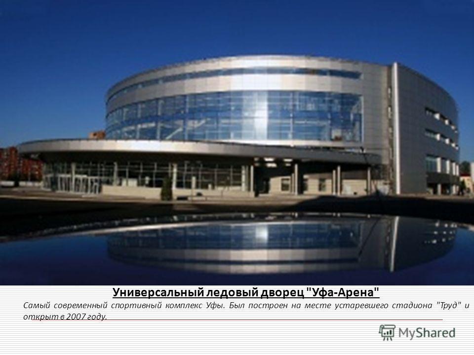 Универсальный ледовый дворец Уфа-Арена Самый современный спортивный комплекс Уфы. Был построен на месте устаревшего стадиона Труд и открыт в 2007 году.