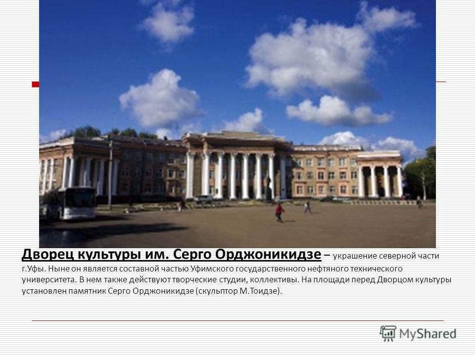 Дворец культуры им. Серго Орджоникидзе – украшение северной части г.Уфы. Ныне он является составной частью Уфимского государственного нефтяного технического университета. В нем также действуют творческие студии, коллективы. На площади перед Дворцом к
