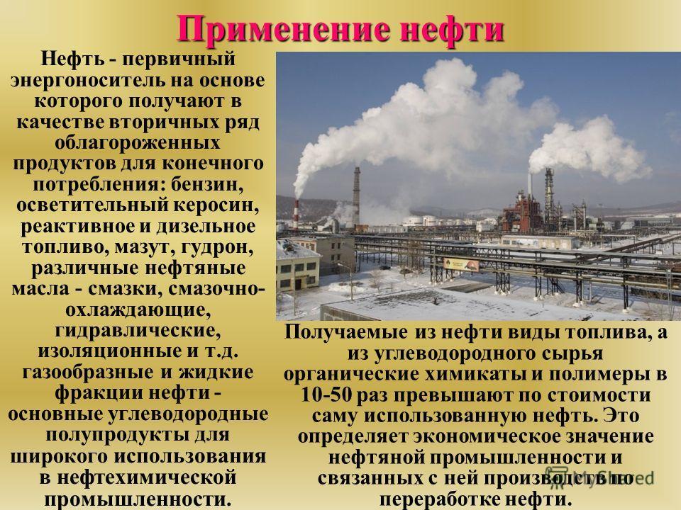 Нефть - первичный энергоноситель на основе которого получают в качестве вторичных ряд облагороженных продуктов для конечного потребления: бензин, осветительный керосин, реактивное и дизельное топливо, мазут, гудрон, различные нефтяные масла - смазки,