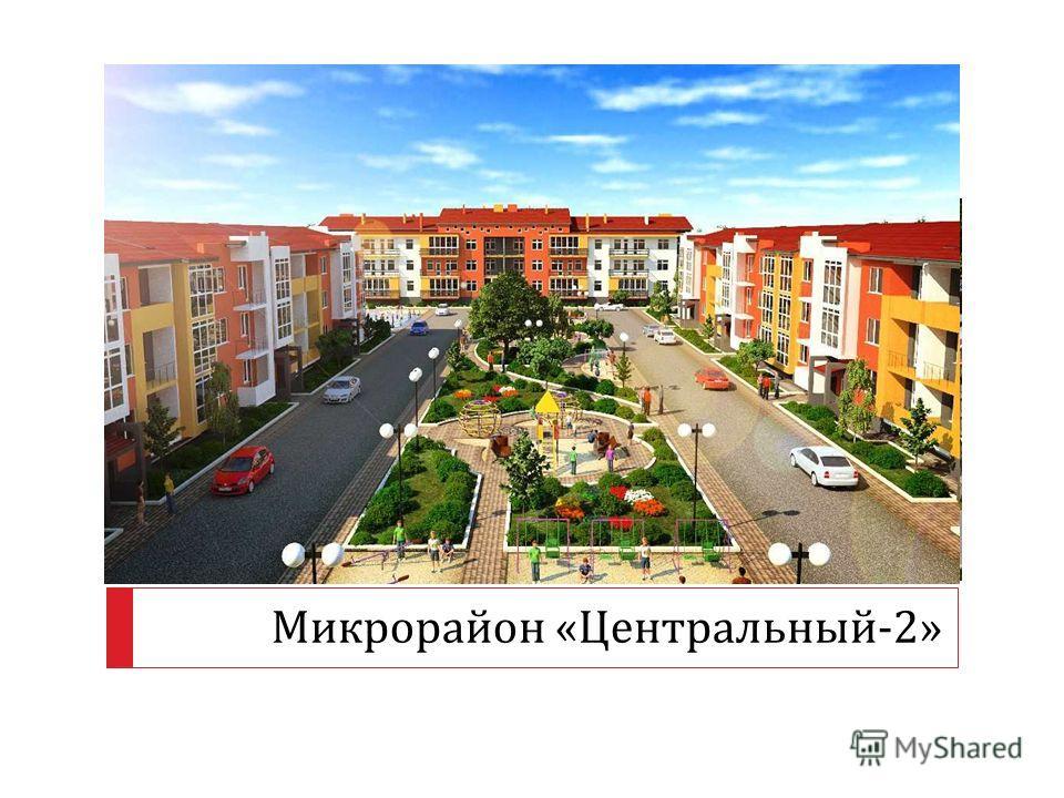 Микрорайон « Центральный -2»