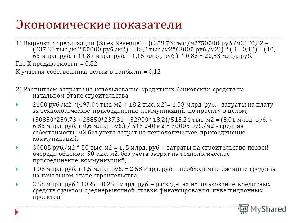 Экономические показатели 1) Выручка от реализации (Sales Revenue) = ((259,73 тыс./м 2*50000 руб./м 2) *0,82 + (237,31 тыс./м 2*50000 руб./м 2) + 18,2 тыс./м 2*63000 руб./м 2)) * ( 1 - 0,12) = (10, 65 млрд. руб. + 11,87 млрд. руб. + 1,15 млрд. руб.) *