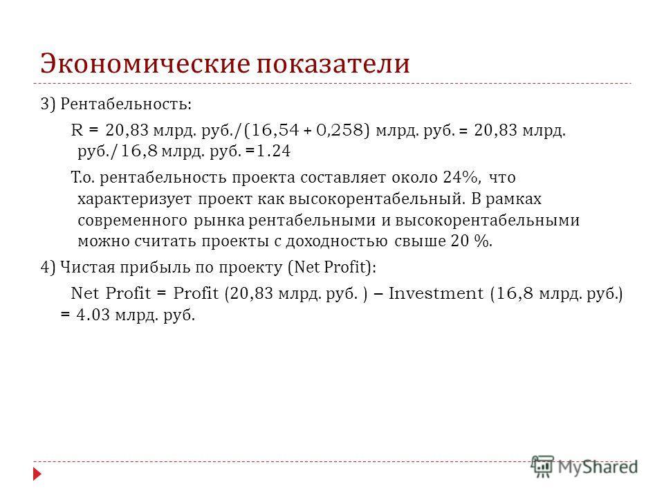 Экономические показатели 3) Рентабельность : R = 20,83 млрд. руб./(16,54 + 0,258) млрд. руб. = 20,83 млрд. руб./16,8 млрд. руб. =1.24 Т. о. рентабельность проекта составляет около 24%, что характеризует проект как высокорентабельный. В рамках совреме