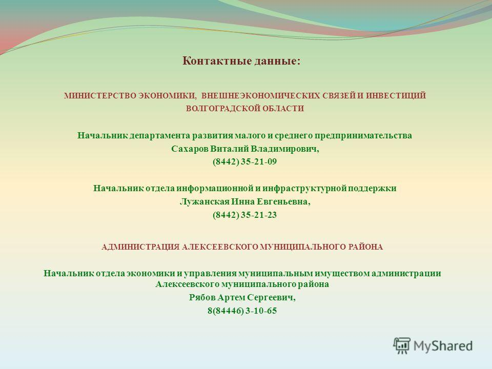 МИНИСТЕРСТВО ЭКОНОМИКИ, ВНЕШНЕЭКОНОМИЧЕСКИХ СВЯЗЕЙ И ИНВЕСТИЦИЙ ВОЛГОГРАДСКОЙ ОБЛАСТИ Начальник департамента развития малого и среднего предпринимательства Сахаров Виталий Владимирович, (8442) 35-21-09 Начальник отдела информационной и инфраструктурн