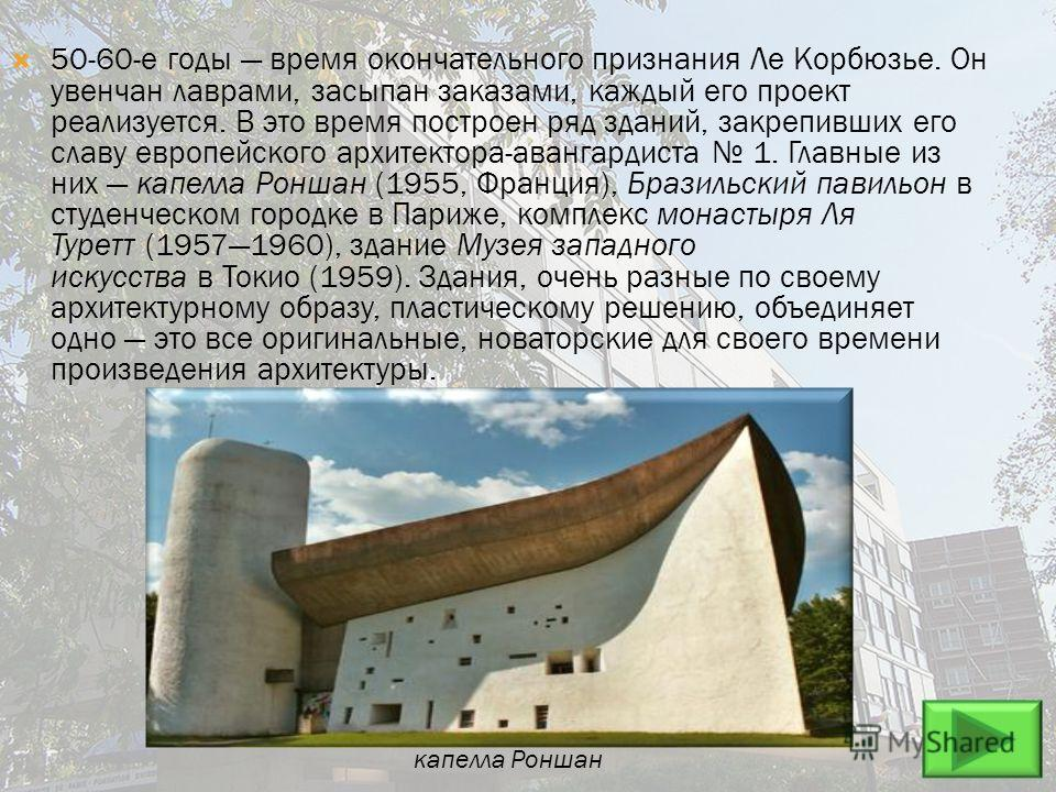50-60-е годы время окончательного признания Ле Корбюзье. Он увенчан лаврами, засыпан заказами, каждый его проект реализуется. В это время построен ряд зданий, закрепивших его славу европейского архитектора-авангардиста 1. Главные из них капелла Ронша