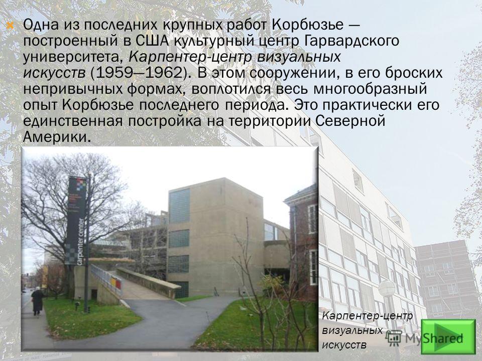 Одна из последних крупных работ Корбюзье построенный в США культурный центр Гарвардского университета, Карпентер-центр визуальных искусств (19591962). В этом сооружении, в его броских непривычных формах, воплотился весь многообразный опыт Корбюзье по