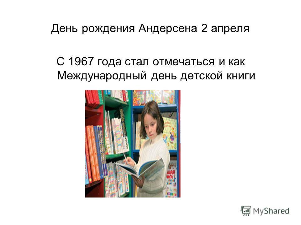 День рождения Андерсена 2 апреля С 1967 года стал отмечаться и как Международный день детской книги