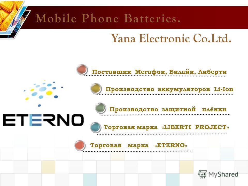 Поставщик Мегафон, Билайн, Либерти Mobile Phone Batteries. Производство аккумуляторов Li-Ion Торговая марка «LIBERTI PROJECT» Торговая марка «ETERNO» Yana Electronic Co.Ltd. Производство защитной плёнки