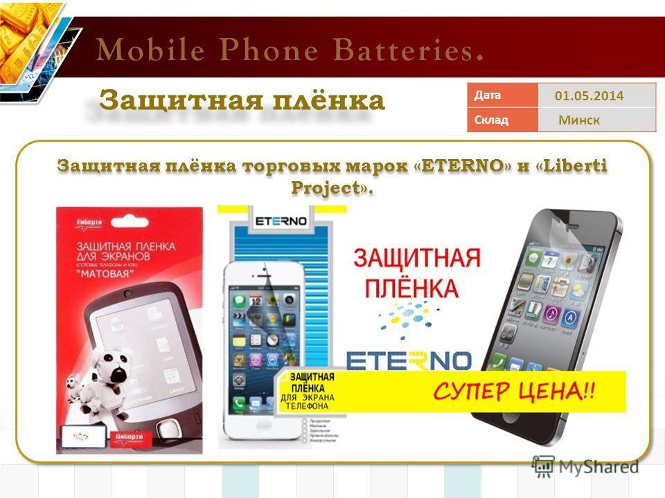Mobile Phone Batteries. Защитная плёнка Защитная плёнка торговых марок «ETERNO» и «Liberti Project». Дата 01.05.2014 Склад Минск