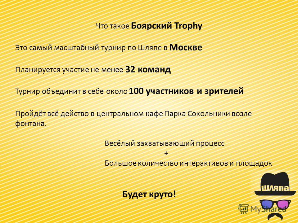 Что такое Боярский Trophy Это самый масштабный турнир по Шляпе в Москве Планируется участие не менее 32 команд Турнир объединит в себе около 100 участников и зрителей Пройдёт всё действо в центральном кафе Парка Сокольники возле фонтана. Весёлый захв