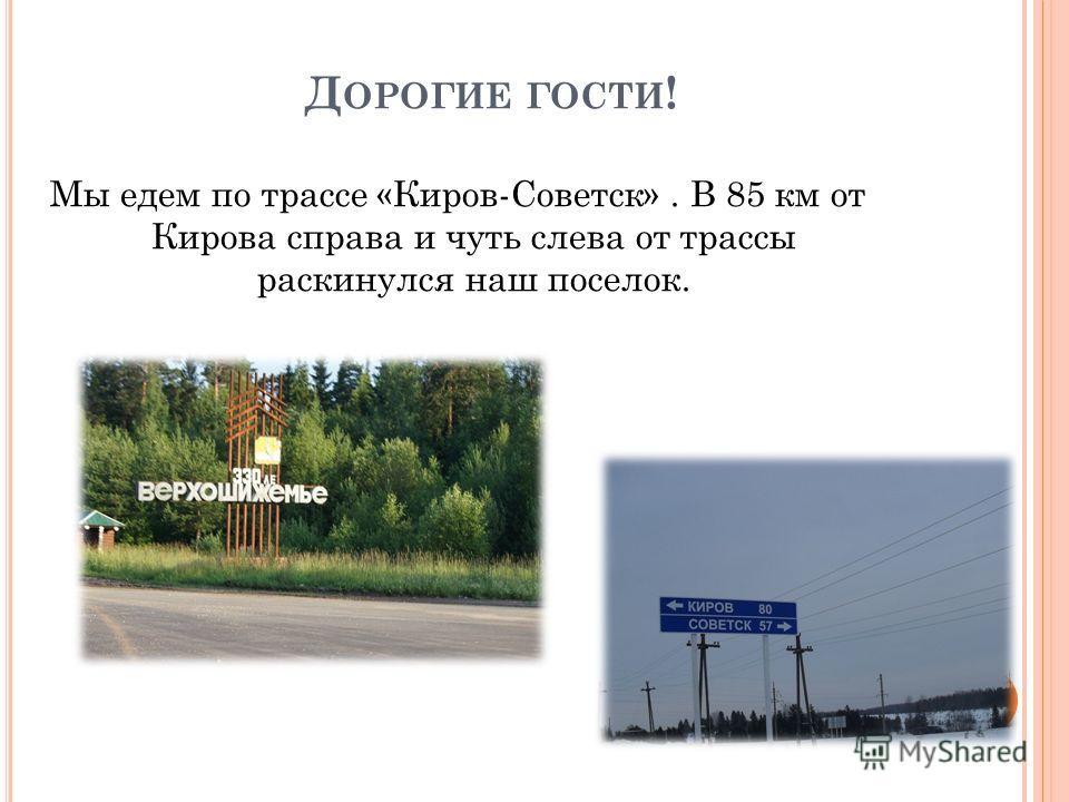 Д ОРОГИЕ ГОСТИ ! Мы едем по трассе «Киров-Советск». В 85 км от Кирова справа и чуть слева от трассы раскинулся наш поселок.