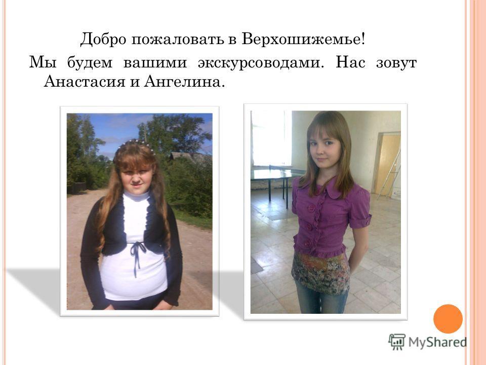 Добро пожаловать в Верхошижемье! Мы будем вашими экскурсоводами. Нас зовут Анастасия и Ангелина.