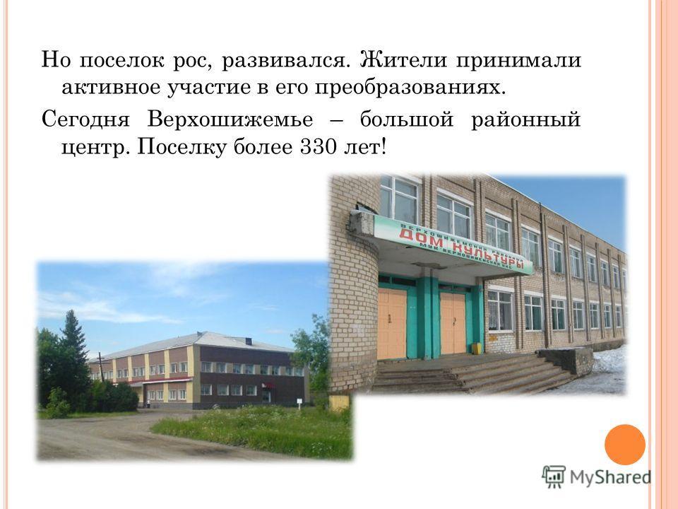 Но поселок рос, развивался. Жители принимали активное участие в его преобразованиях. Сегодня Верхошижемье – большой районный центр. Поселку более 330 лет!