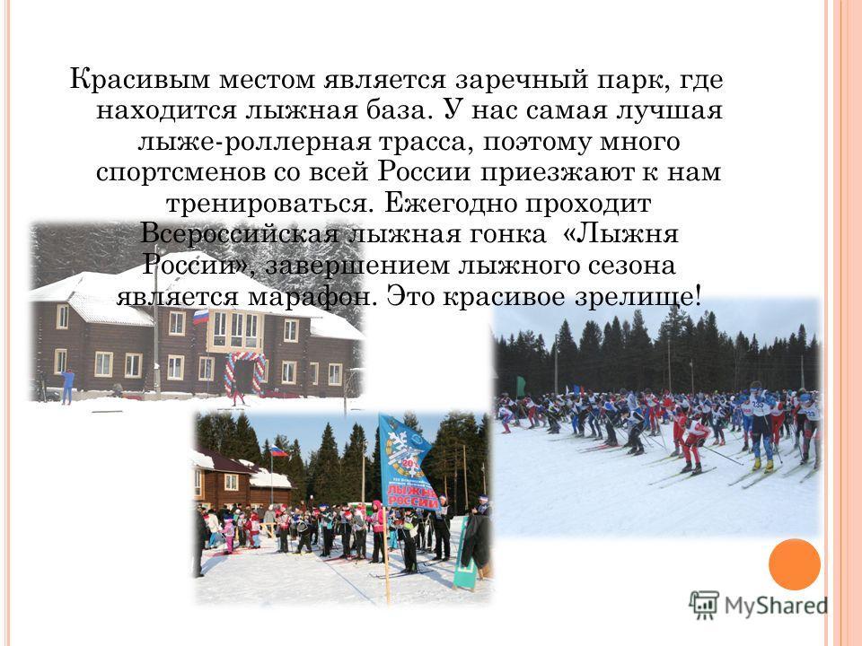 Красивым местом является заречный парк, где находится лыжная база. У нас самая лучшая лыже-роллерная трасса, поэтому много спортсменов со всей России приезжают к нам тренироваться. Ежегодно проходит Всероссийская лыжная гонка «Лыжня России», завершен