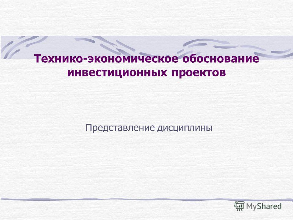 Технико-экономическое обоснование инвестиционных проектов Представление дисциплины