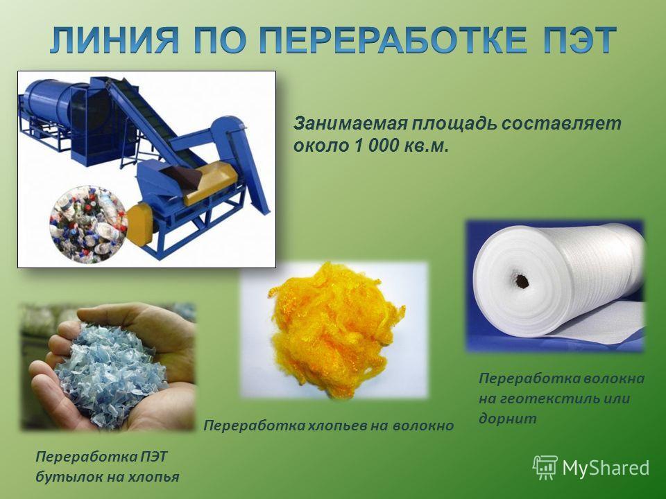 Переработка ПЭТ бутылок на хлопья Переработка хлопьев на волокно Переработка волокна на геотекстиль или дорнит Занимаемая площадь составляет около 1 000 кв.м.