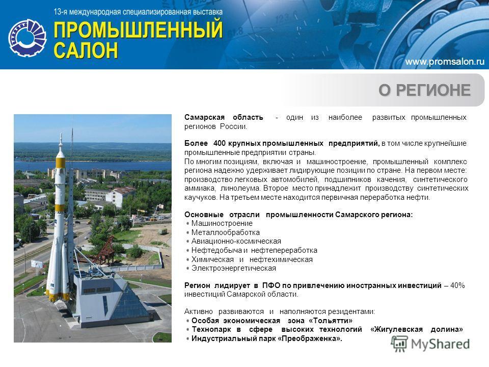 О РЕГИОНЕ Самарская область - один из наиболее развитых промышленных регионов России. Более 400 крупных промышленных предприятий, в том числе крупнейшие промышленные предприятии страны. По многим позициям, включая и машиностроение, промышленный компл