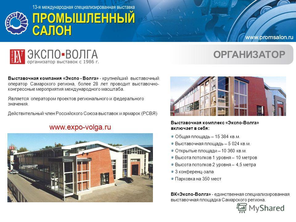 ОРГАНИЗАТОР Выставочная компания «Экспо - Волга» - крупнейший выставочный оператор Самарского региона, более 28 лет проводит выставочно- конгрессные мероприятия международного масштаба. Является оператором проектов регионального и федерального значен